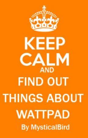 KEEP CALM AND FIND OUT THINGS ABOUT WATTPAD - 15~ Wattpad